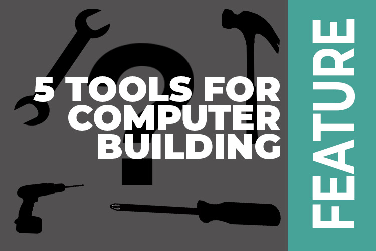 Five tools to help you with your computer build